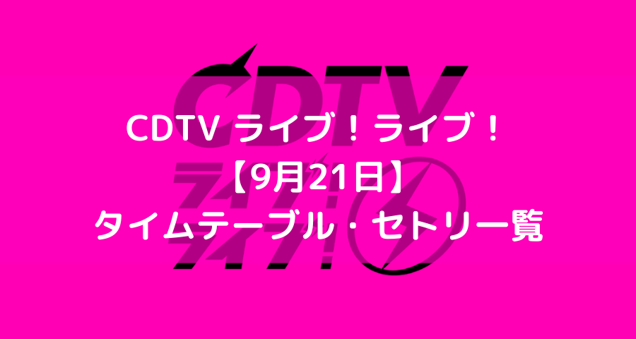 cdtvライブライブ9/21タイムテーブル/セトリ【画像】