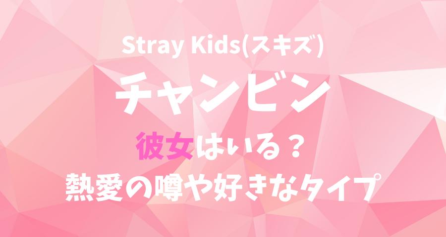 StrayKids(スキズ)チャンビンの彼女(恋人)と熱愛の噂や好きなタイプ 【画像】