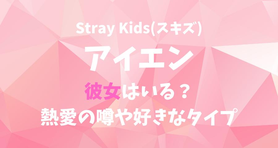 StrayKids(スキズ)アイエンの彼女(恋人)と熱愛の噂や好きなタイプ 【画像】