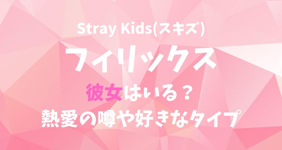 StrayKids(スキズ)フィリックスの彼女(恋人)と熱愛の噂や好きなタイプ 【画像】
