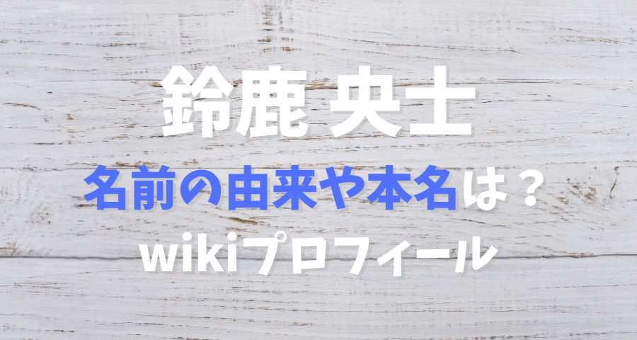 鈴鹿央士の名前の由来や本名wikiプロフ【画像】