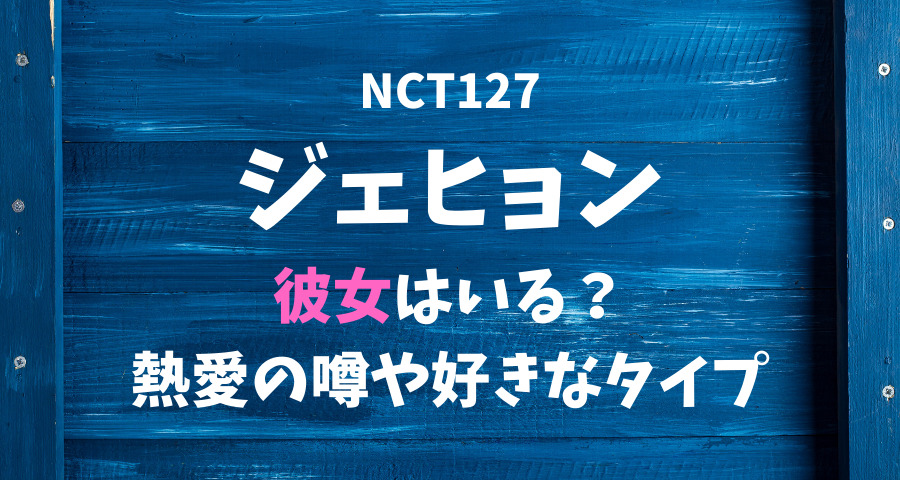 NCT127ジェヒョンの彼女と熱愛や好きなタイプ 【画像】