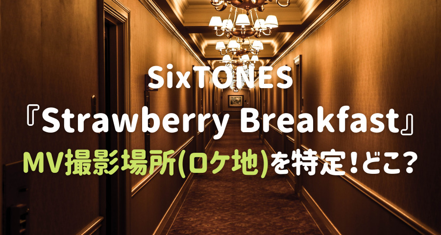 SixTONES Strawberry BreakfastのMV撮影場所(ロケ地)を特定どこ?【画像】