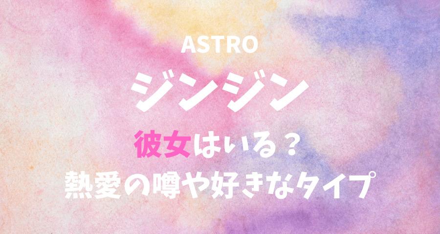 ASTROジンジンの彼女と熱愛や好きなタイプ 【画像】