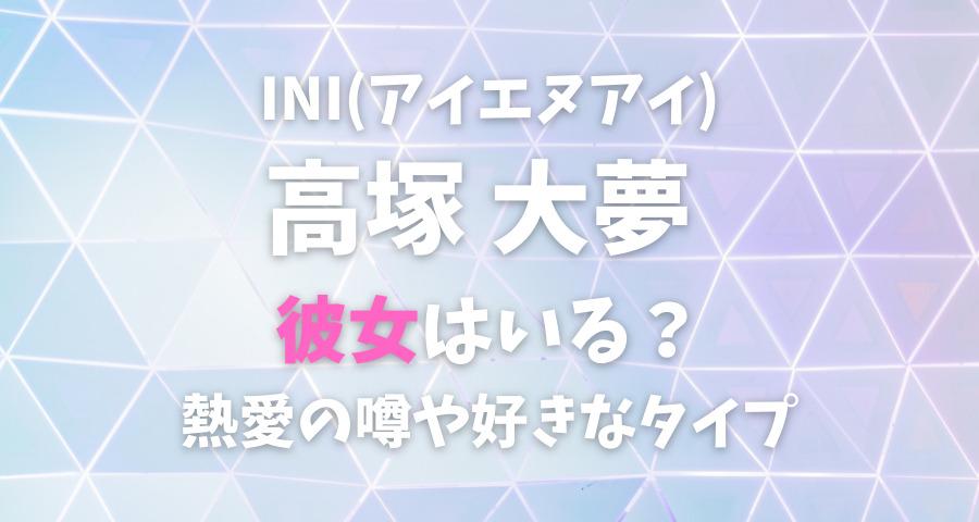 INI高塚大夢の熱愛彼女や好きなタイプ【画像】
