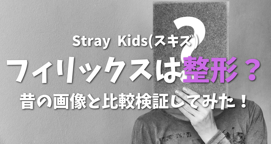 StrayKids(スキズ)フィリックスは整形?昔の画像と比較検証【画像】