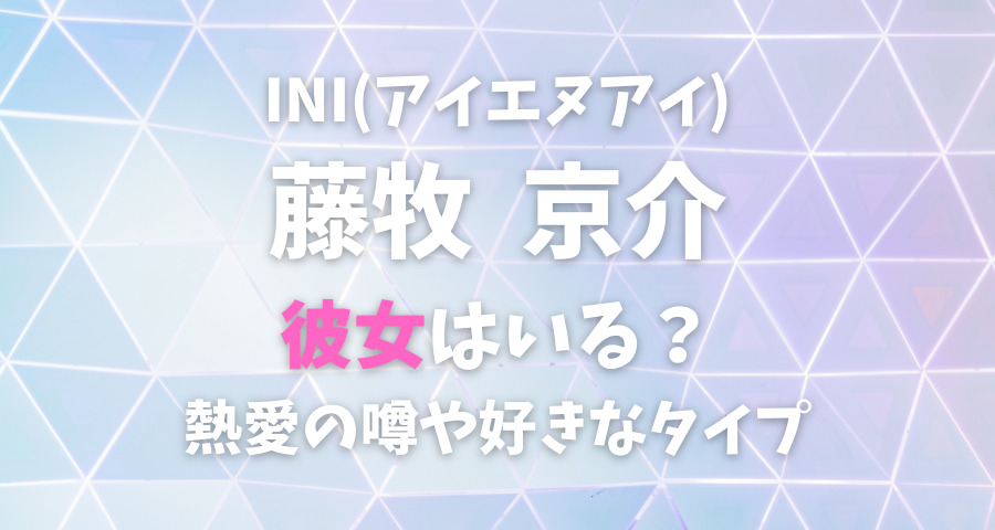 INI藤牧京介の熱愛彼女や好きなタイプ【画像】