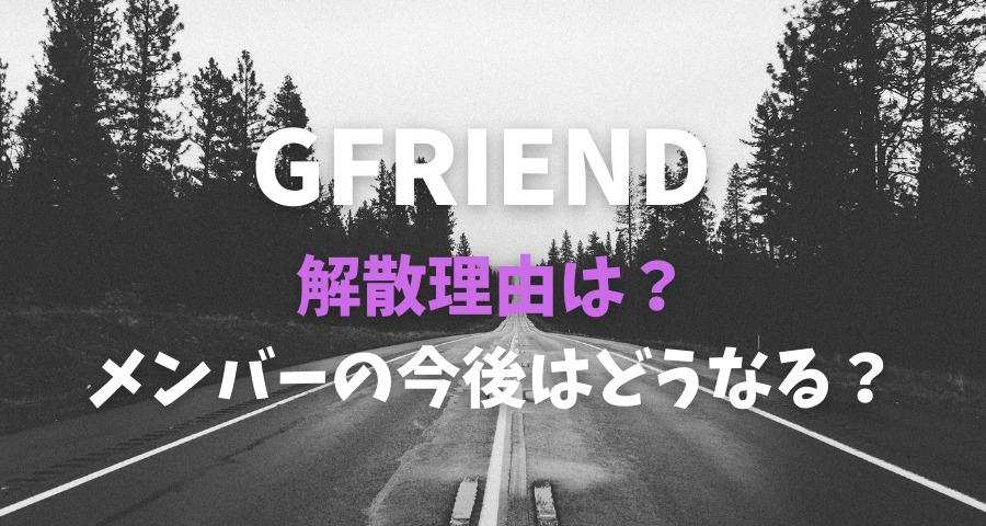 GFRIENDの解散理由!メンバーの今後はどうなる?【画像】