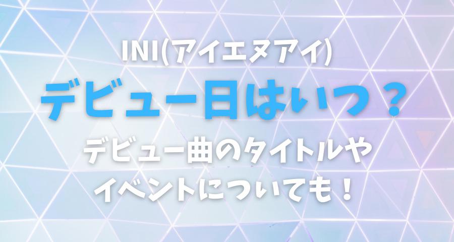 INI(アイエヌアイ)デビュー日はいつ?デビュー曲タイトルやイベントは?【画像】