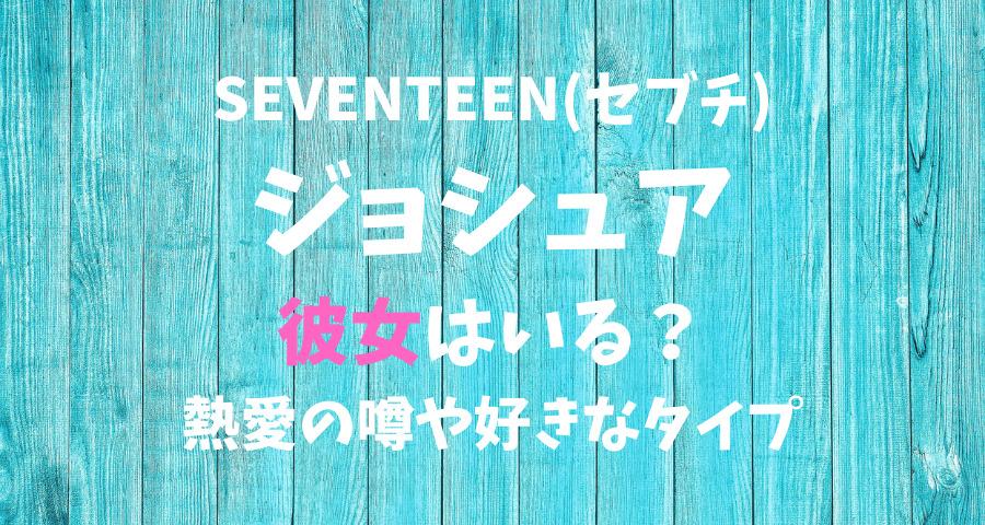 SEVENTEENセブチ ジョシュアの熱愛彼女や好きなタイプ【画像】