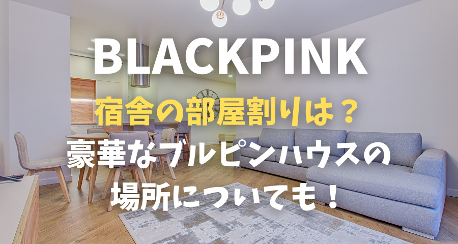 BLACKPINK宿舎の部屋割りは?豪華なブルピンハウスの場所はどこ?【画像】