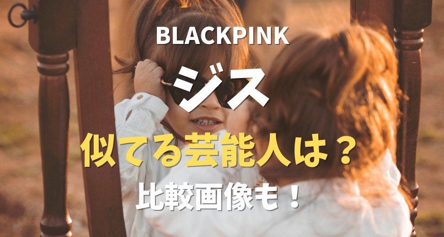 BLACKPINK(ブルピン)ジス似てる芸能人比較【画像】