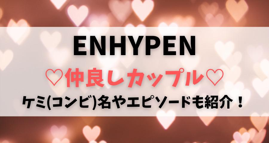 ENHYPENエンハイフン仲良しカップルコンビケミ名やエピソード【画像】